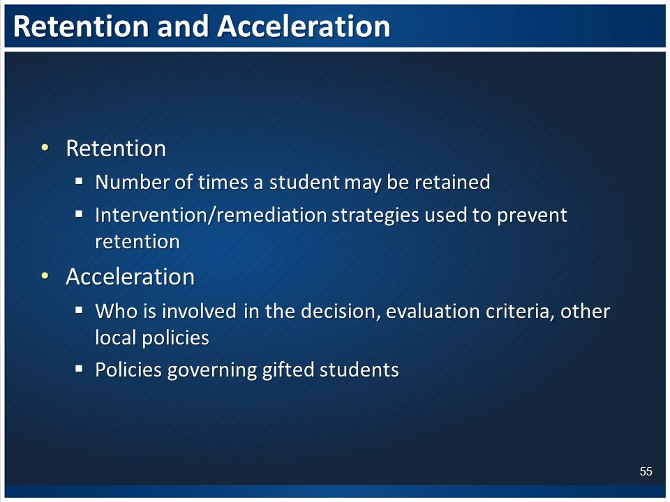 Retention and Acceleration Retention Retention  Number of times a student may be retained  Intervention/remediation strategies used to prevent retention Acceleration Acceleration  Who is involved in the decision, evaluation criteria, other local policies  Policies governing gifted students 55