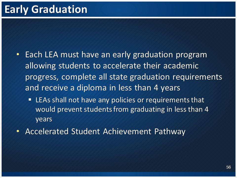 Early Graduation Each LEA must have an early graduation program allowing students to accelerate their academic progress, complete all state graduation requirements and receive a diploma in less than 4 years Each LEA must have an early graduation program allowing students to accelerate their academic progress, complete all state graduation requirements and receive a diploma in less than 4 years  LEAs shall not have any policies or requirements that would prevent students from graduating in less than 4 years Accelerated Student Achievement Pathway Accelerated Student Achievement Pathway 56