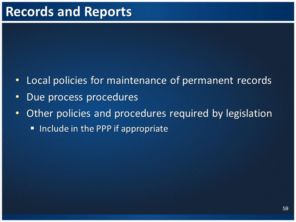 Records and Reports Local policies for maintenance of permanent records Local policies for maintenance of permanent records Due process procedures Due process procedures Other policies and procedures required by legislation Other policies and procedures required by legislation  Include in the PPP if appropriate 59