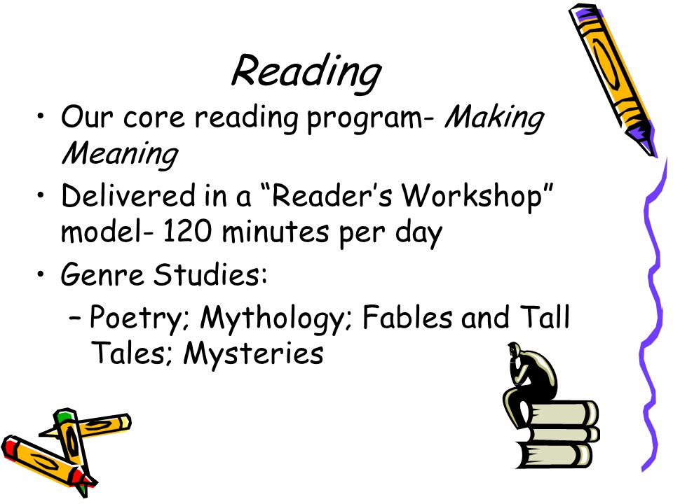 Reading Our core reading program- Making Meaning Delivered in a Reader's Workshop model- 120 minutes per day Genre Studies: –Poetry; Mythology; Fables and Tall Tales; Mysteries