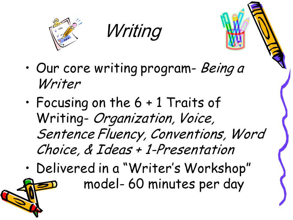 Writing Our core writing program- Being a Writer Focusing on the 6 + 1 Traits of Writing- Organization, Voice, Sentence Fluency, Conventions, Word Choice, & Ideas + 1-Presentation Delivered in a Writer's Workshop model- 60 minutes per day