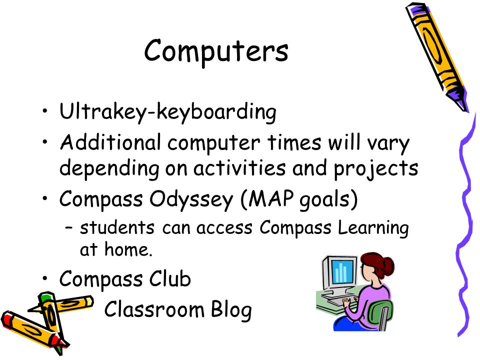 Computers Ultrakey-keyboarding Additional computer times will vary depending on activities and projects Compass Odyssey (MAP goals) –students can acce