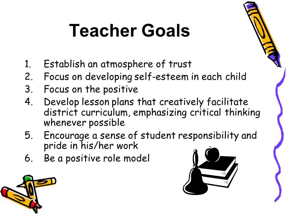 Teacher Goals 1.Establish an atmosphere of trust 2.Focus on developing self-esteem in each child 3.Focus on the positive 4.Develop lesson plans that c