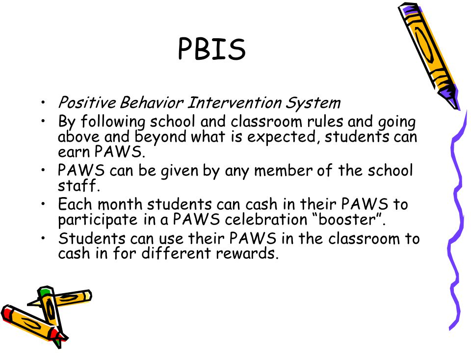 PBIS Positive Behavior Intervention System By following school and classroom rules and going above and beyond what is expected, students can earn PAWS.