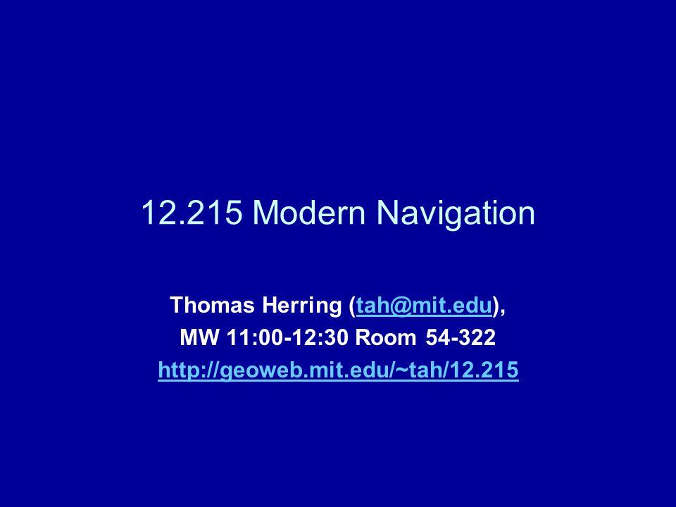 12.215 Modern Navigation Thomas Herring (tah@mit.edu),tah@mit.edu MW 11:00-12:30 Room 54-322 http://geoweb.mit.edu/~tah/12.215