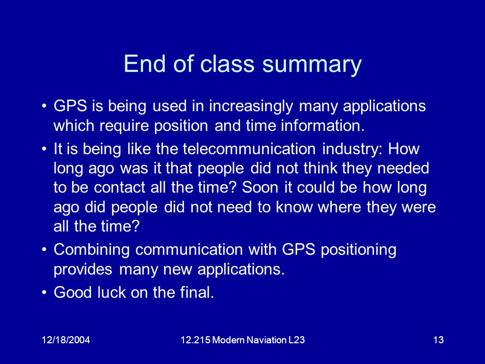 12/18/200412.215 Modern Naviation L2313 End of class summary GPS is being used in increasingly many applications which require position and time information.
