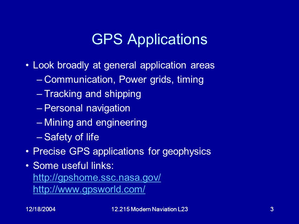 12/18/200412.215 Modern Naviation L233 GPS Applications Look broadly at general application areas –Communication, Power grids, timing –Tracking and shipping –Personal navigation –Mining and engineering –Safety of life Precise GPS applications for geophysics Some useful links: http://gpshome.ssc.nasa.gov/ http://www.gpsworld.com/ http://gpshome.ssc.nasa.gov/ http://www.gpsworld.com/