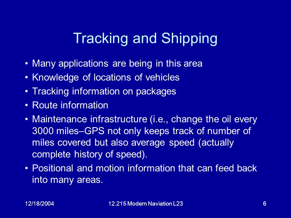 12/18/200412.215 Modern Naviation L236 Tracking and Shipping Many applications are being in this area Knowledge of locations of vehicles Tracking information on packages Route information Maintenance infrastructure (i.e., change the oil every 3000 miles–GPS not only keeps track of number of miles covered but also average speed (actually complete history of speed).