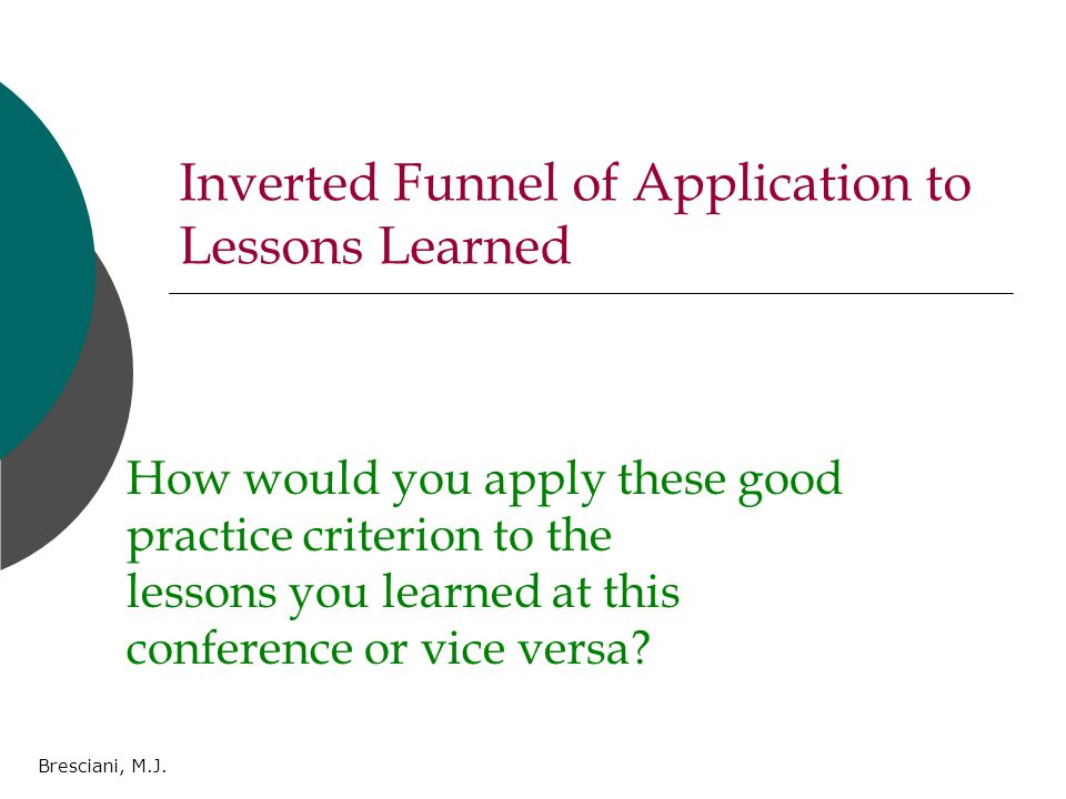Bresciani, M.J. Inverted Funnel of Application to Lessons Learned How would you apply these good practice criterion to the lessons you learned at this