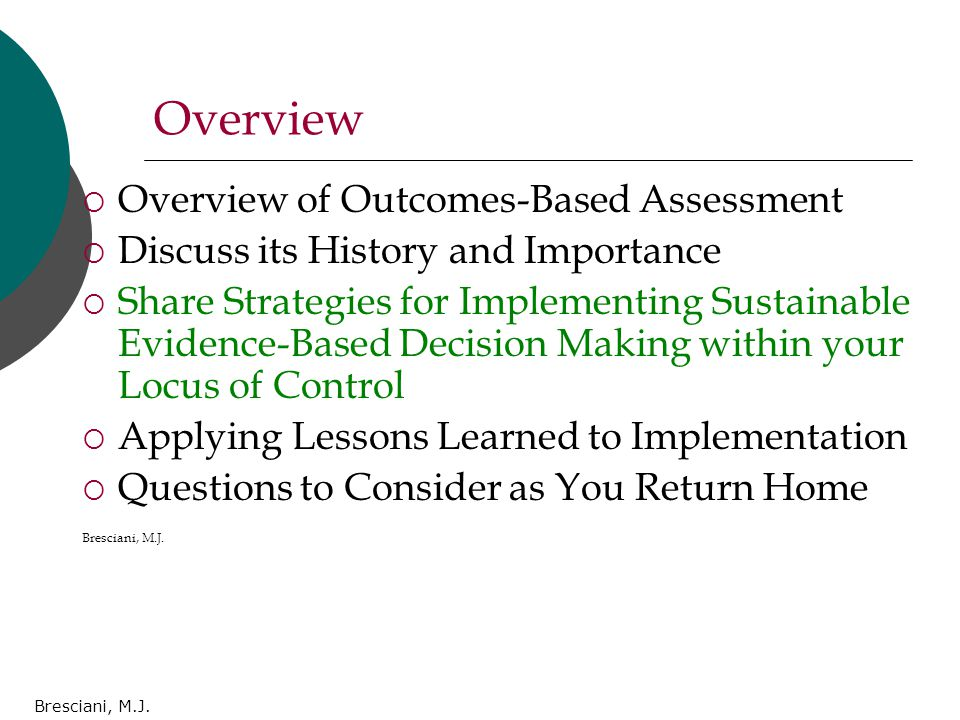 Bresciani, M.J. Overview  Overview of Outcomes-Based Assessment  Discuss its History and Importance  Share Strategies for Implementing Sustainable
