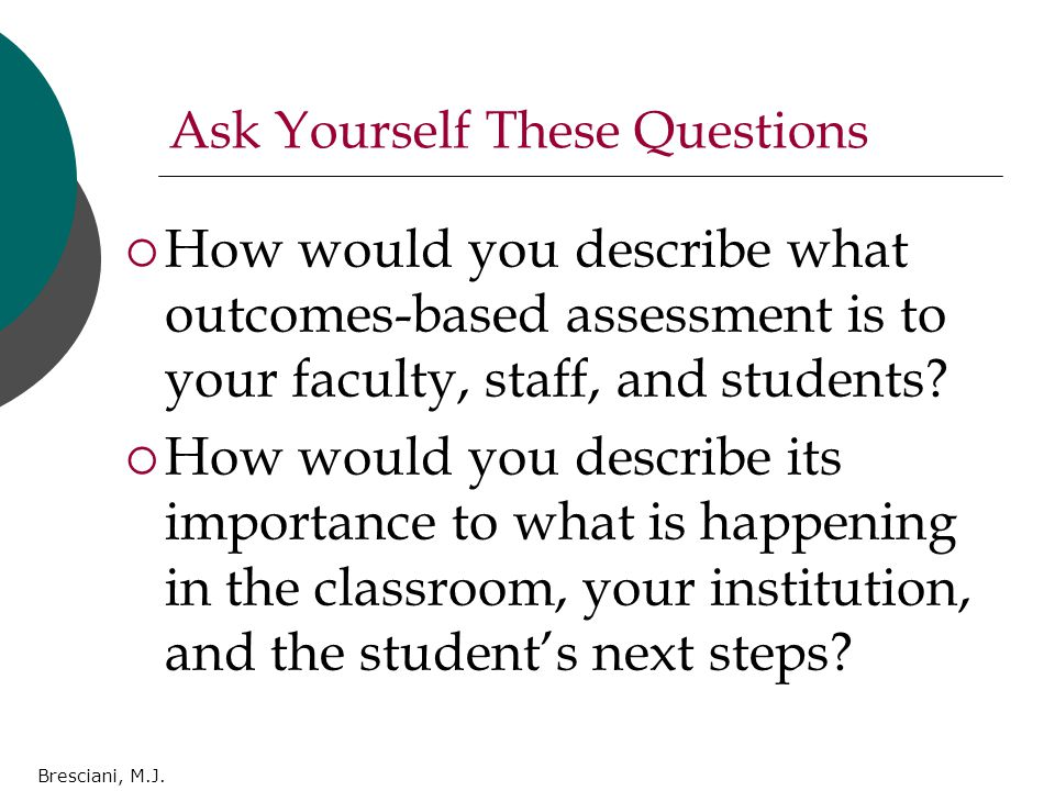 Ask Yourself These Questions  How would you describe what outcomes-based assessment is to your faculty, staff, and students.