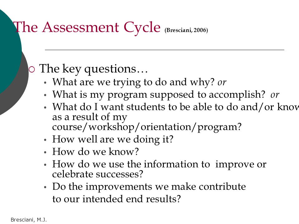 Bresciani, M.J. The Assessment Cycle (Bresciani, 2006)  The key questions… What are we trying to do and why? or What is my program supposed to accomp