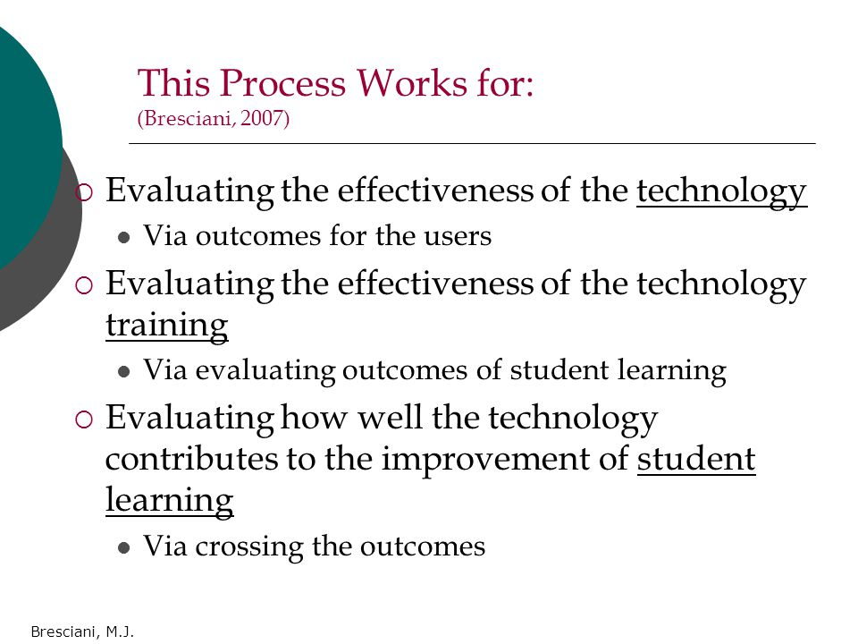 Bresciani, M.J. This Process Works for: (Bresciani, 2007)  Evaluating the effectiveness of the technology Via outcomes for the users  Evaluating the