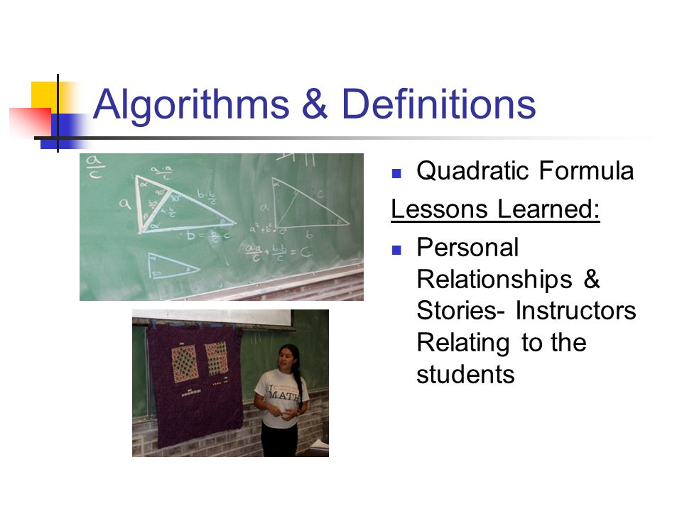 Algorithms & Definitions Quadratic Formula Lessons Learned: Personal Relationships & Stories- Instructors Relating to the students