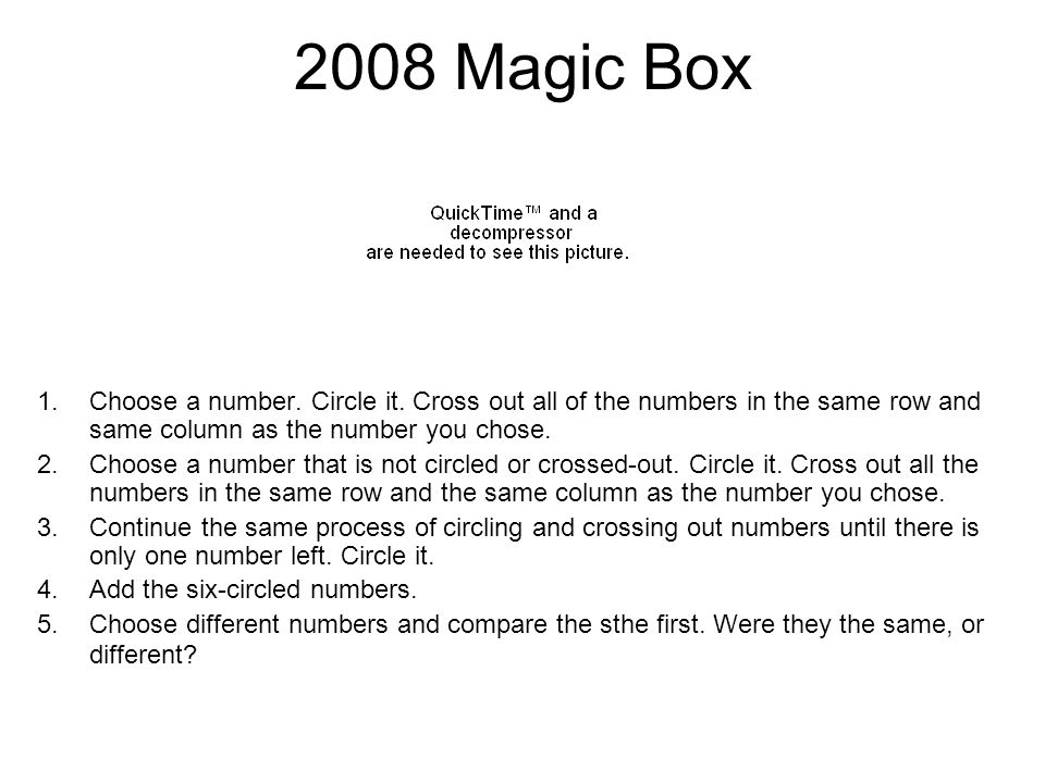 2008 Magic Box 1.Choose a number. Circle it. Cross out all of the numbers in the same row and same column as the number you chose. 2.Choose a number t
