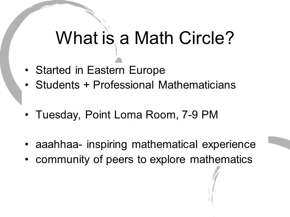 What is a Math Circle? Started in Eastern Europe Students + Professional Mathematicians Tuesday, Point Loma Room, 7-9 PM aaahhaa- inspiring mathematic