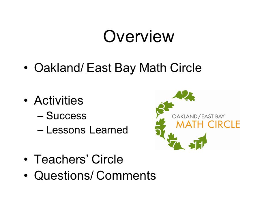 Overview Oakland/ East Bay Math Circle Activities –Success –Lessons Learned Teachers' Circle Questions/ Comments