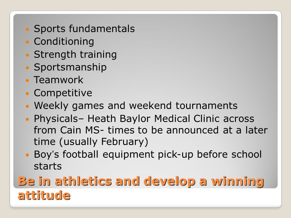 Be in athletics and develop a winning attitude Sports fundamentals Conditioning Strength training Sportsmanship Teamwork Competitive Weekly games and weekend tournaments Physicals– Heath Baylor Medical Clinic across from Cain MS- times to be announced at a later time (usually February) Boy's football equipment pick-up before school starts