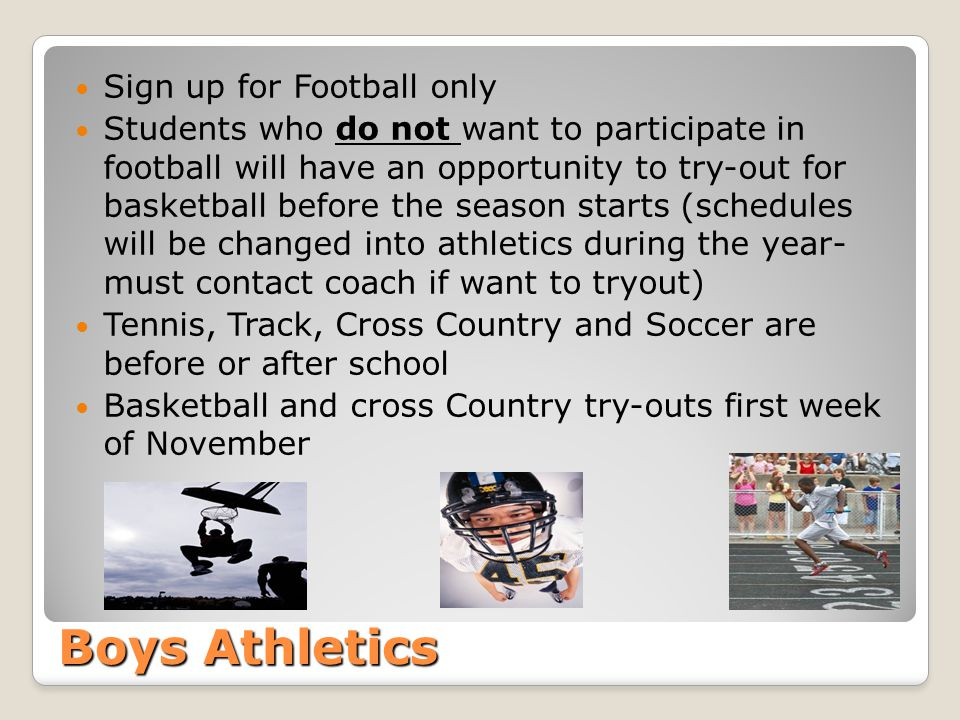 Boys Athletics Sign up for Football only Students who do not want to participate in football will have an opportunity to try-out for basketball before the season starts (schedules will be changed into athletics during the year- must contact coach if want to tryout) Tennis, Track, Cross Country and Soccer are before or after school Basketball and cross Country try-outs first week of November
