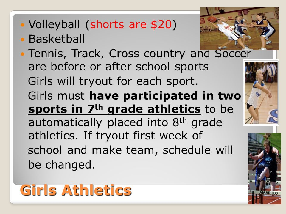 Girls Athletics Volleyball (shorts are $20) Basketball Tennis, Track, Cross country and Soccer are before or after school sports Girls will tryout for each sport.