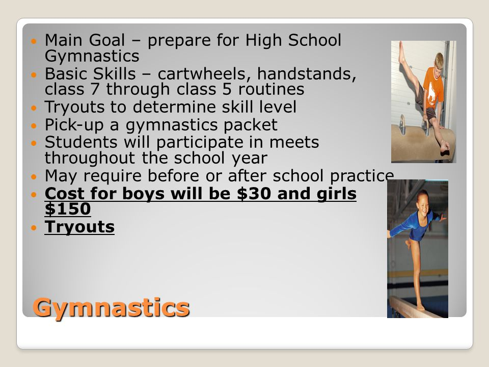 Gymnastics Main Goal – prepare for High School Gymnastics Basic Skills – cartwheels, handstands, class 7 through class 5 routines Tryouts to determine skill level Pick-up a gymnastics packet Students will participate in meets throughout the school year May require before or after school practice Cost for boys will be $30 and girls $150 Tryouts