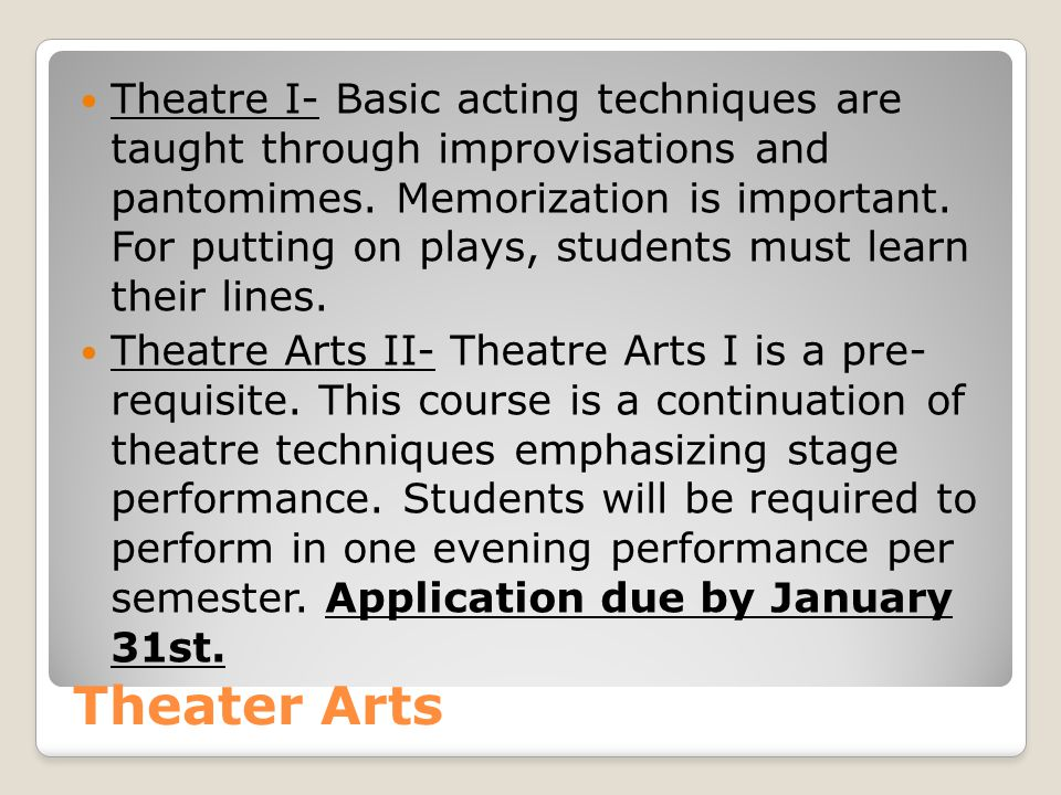 Theater Arts Theatre I- Basic acting techniques are taught through improvisations and pantomimes.