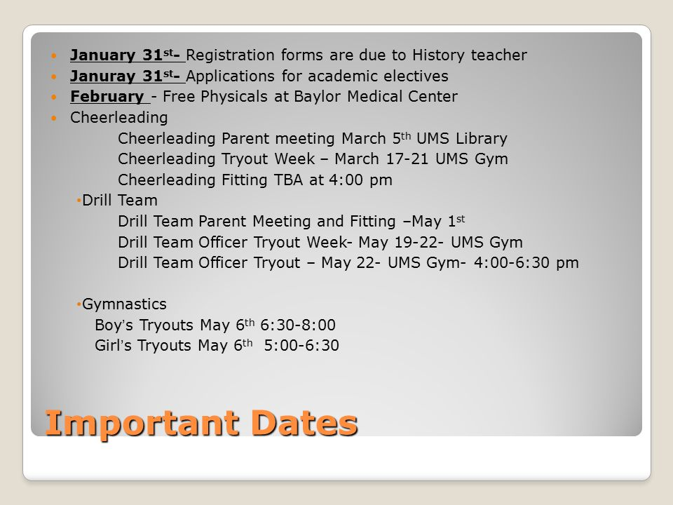 Important Dates January 31 st - Registration forms are due to History teacher Januray 31 st - Applications for academic electives February - Free Physicals at Baylor Medical Center Cheerleading Cheerleading Parent meeting March 5 th UMS Library Cheerleading Tryout Week – March 17-21 UMS Gym Cheerleading Fitting TBA at 4:00 pm Drill Team Drill Team Parent Meeting and Fitting –May 1 st Drill Team Officer Tryout Week- May 19-22- UMS Gym Drill Team Officer Tryout – May 22- UMS Gym- 4:00-6:30 pm Gymnastics Boy's Tryouts May 6 th 6:30-8:00 Girl's Tryouts May 6 th 5:00-6:30
