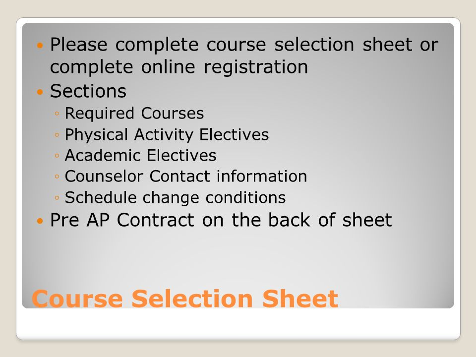 Course Selection Sheet Please complete course selection sheet or complete online registration Sections ◦Required Courses ◦Physical Activity Electives ◦Academic Electives ◦Counselor Contact information ◦Schedule change conditions Pre AP Contract on the back of sheet