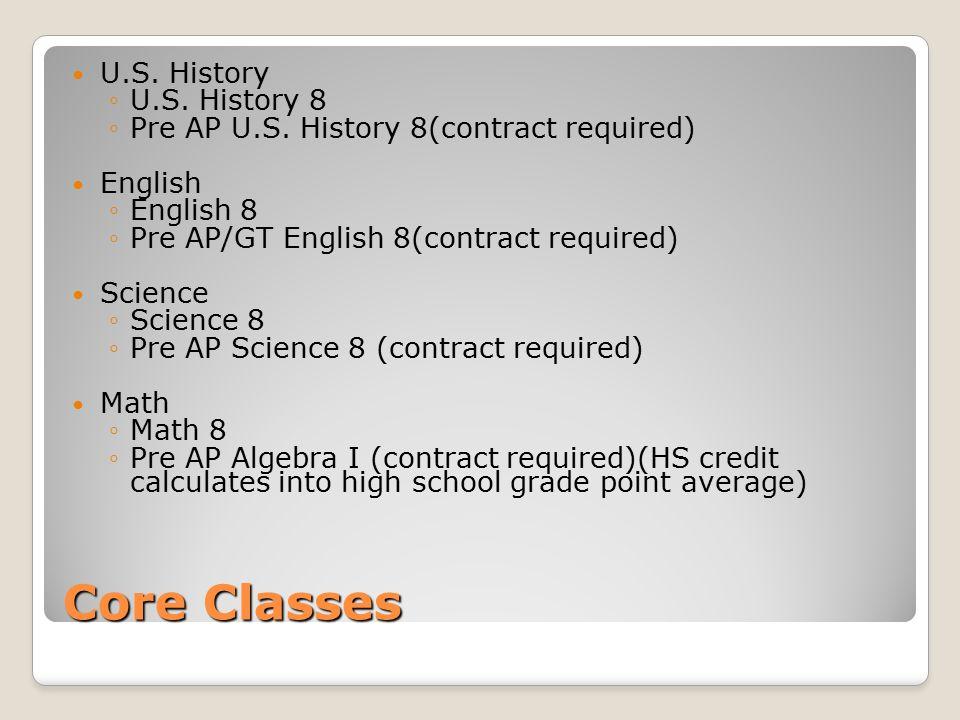 Core Classes U.S. History ◦U.S. History 8 ◦Pre AP U.S. History 8(contract required) English ◦English 8 ◦Pre AP/GT English 8(contract required) Science