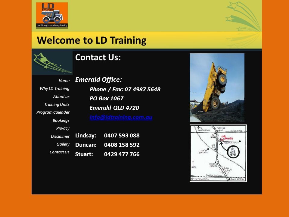 Contact Us: Emerald Office: Phone / Fax: 07 4987 5648 PO Box 1067 Emerald QLD 4720 info@ldtraining.com.au Lindsay:0407 593 088 Duncan:0408 158 592 Stuart:0429 477 766 Welcome to LD Training Home Why LD Training About us Training Units Program Calender Bookings Privacy Disclaimer Gallery Contact Us