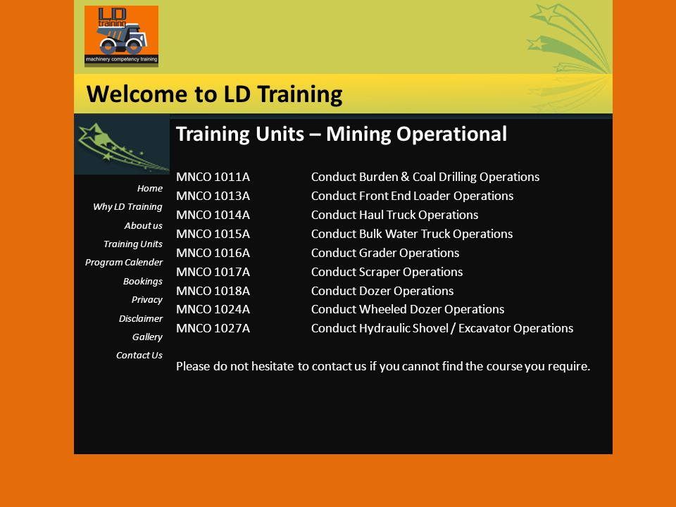 Training Units – Mining Operational MNCO 1011AConduct Burden & Coal Drilling Operations MNCO 1013AConduct Front End Loader Operations MNCO 1014AConduct Haul Truck Operations MNCO 1015AConduct Bulk Water Truck Operations MNCO 1016AConduct Grader Operations MNCO 1017AConduct Scraper Operations MNCO 1018AConduct Dozer Operations MNCO 1024AConduct Wheeled Dozer Operations MNCO 1027AConduct Hydraulic Shovel / Excavator Operations Please do not hesitate to contact us if you cannot find the course you require.