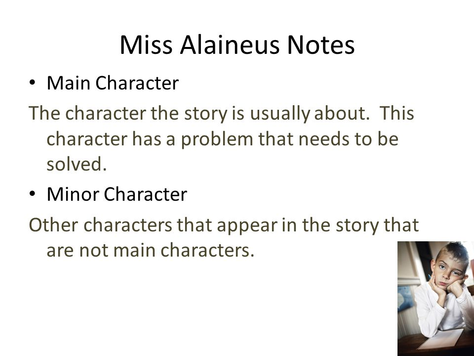 Miss Alaineus Notes Main Character The character the story is usually about. This character has a problem that needs to be solved. Minor Character Oth