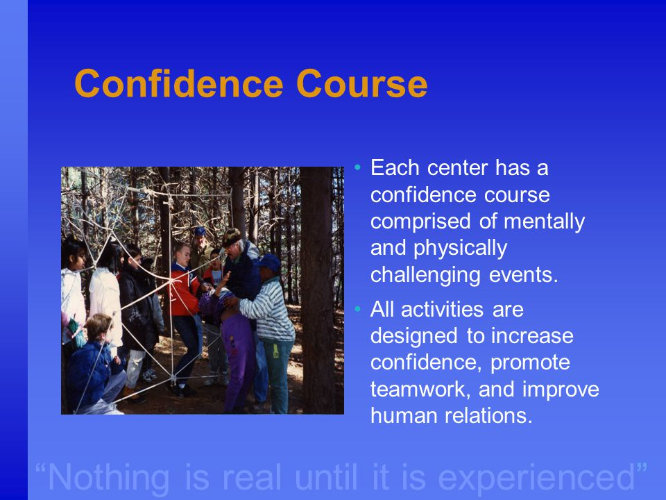 """Nothing is real until it is experienced"" Confidence Course Each center has a confidence course comprised of mentally and physically challenging event"