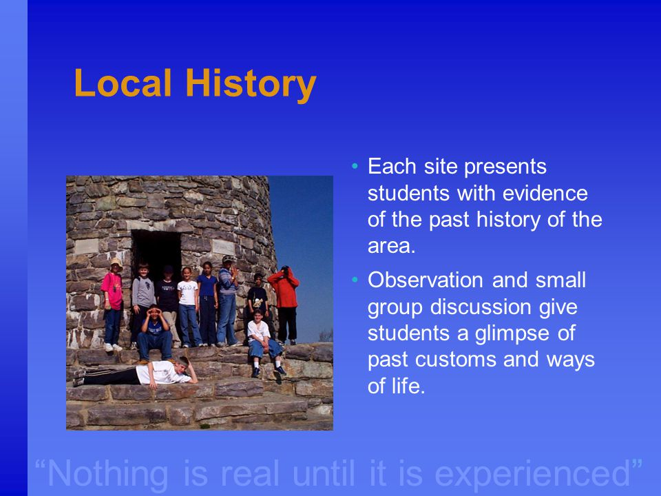 """Nothing is real until it is experienced"" Local History Each site presents students with evidence of the past history of the area. Observation and sma"