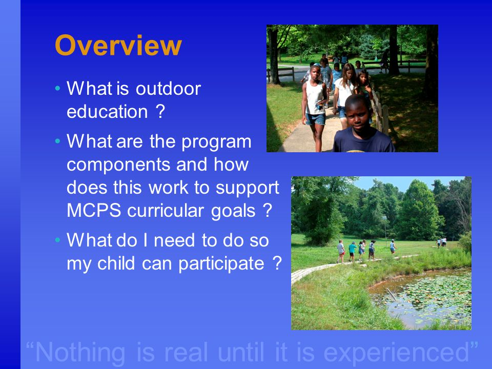 """Nothing is real until it is experienced"" Overview What is outdoor education ? What are the program components and how does this work to support MCPS"