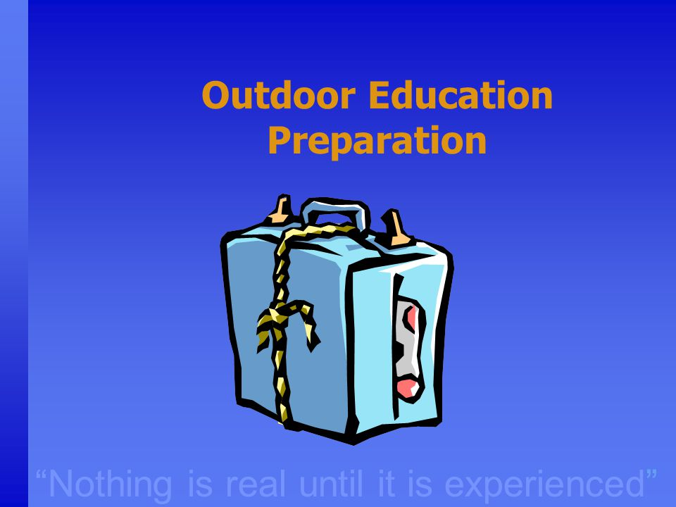 """Nothing is real until it is experienced"" Outdoor Education Preparation"