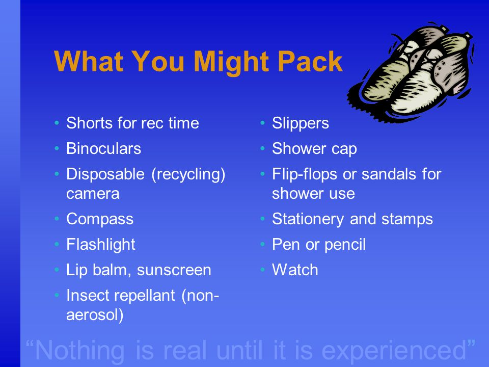 """Nothing is real until it is experienced"" What You Might Pack Shorts for rec time Binoculars Disposable (recycling) camera Compass Flashlight Lip balm"