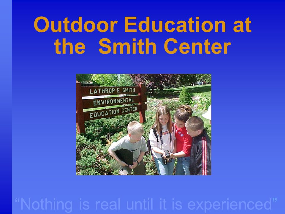 """Nothing is real until it is experienced"" Outdoor Education at the Smith Center"