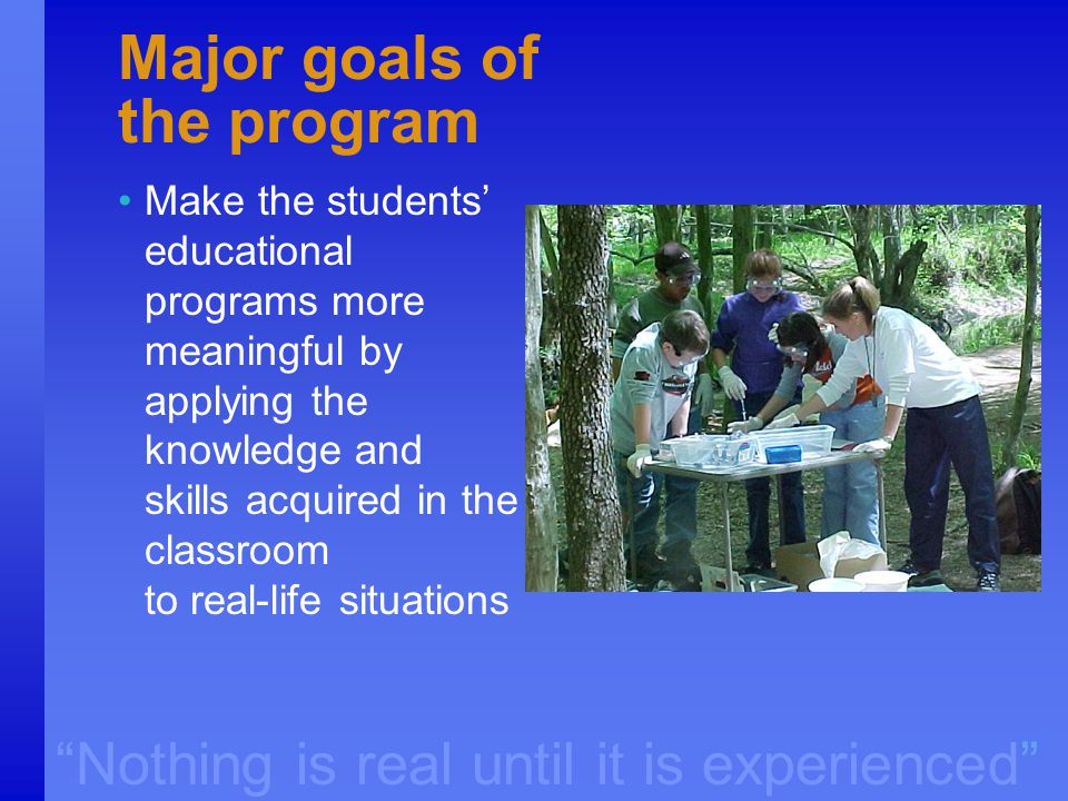 """Nothing is real until it is experienced"" Major goals of the program Make the students' educational programs more meaningful by applying the knowledge"