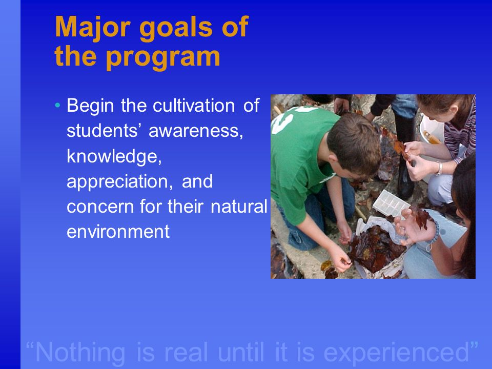 """Nothing is real until it is experienced"" Major goals of the program Begin the cultivation of students' awareness, knowledge, appreciation, and concer"