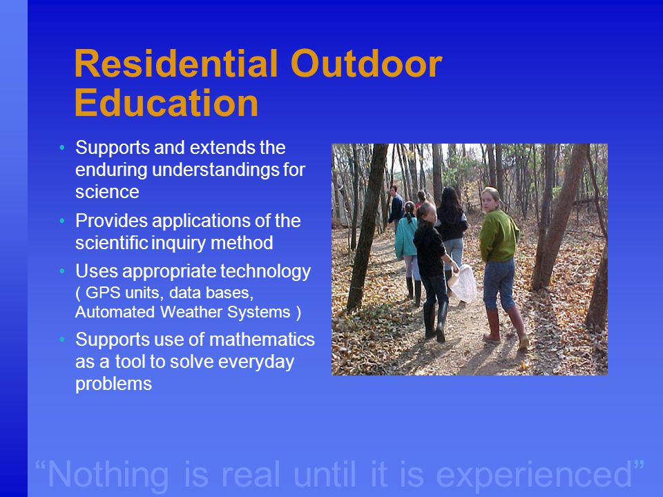 """Nothing is real until it is experienced"" Residential Outdoor Education Supports and extends the enduring understandings for science Provides applicat"