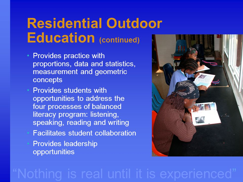 """Nothing is real until it is experienced"" Residential Outdoor Education (continued) Provides practice with proportions, data and statistics, measureme"