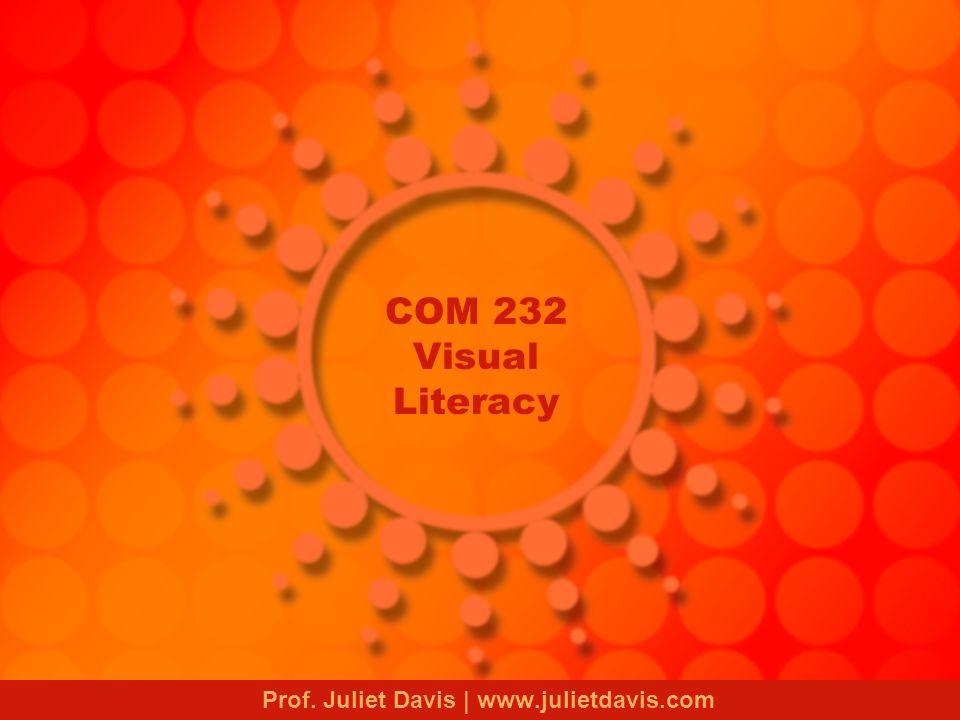 COM 232 Visual Literacy Prof. Juliet Davis | www.julietdavis.com