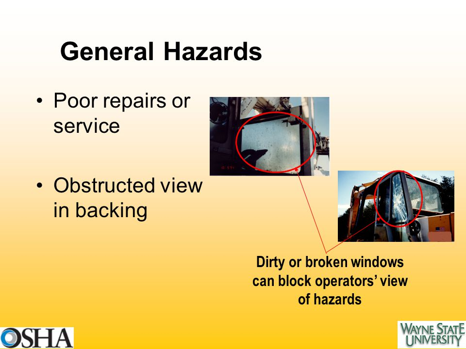 General Hazards Poor repairs or service Obstructed view in backing Dirty or broken windows can block operators' view of hazards