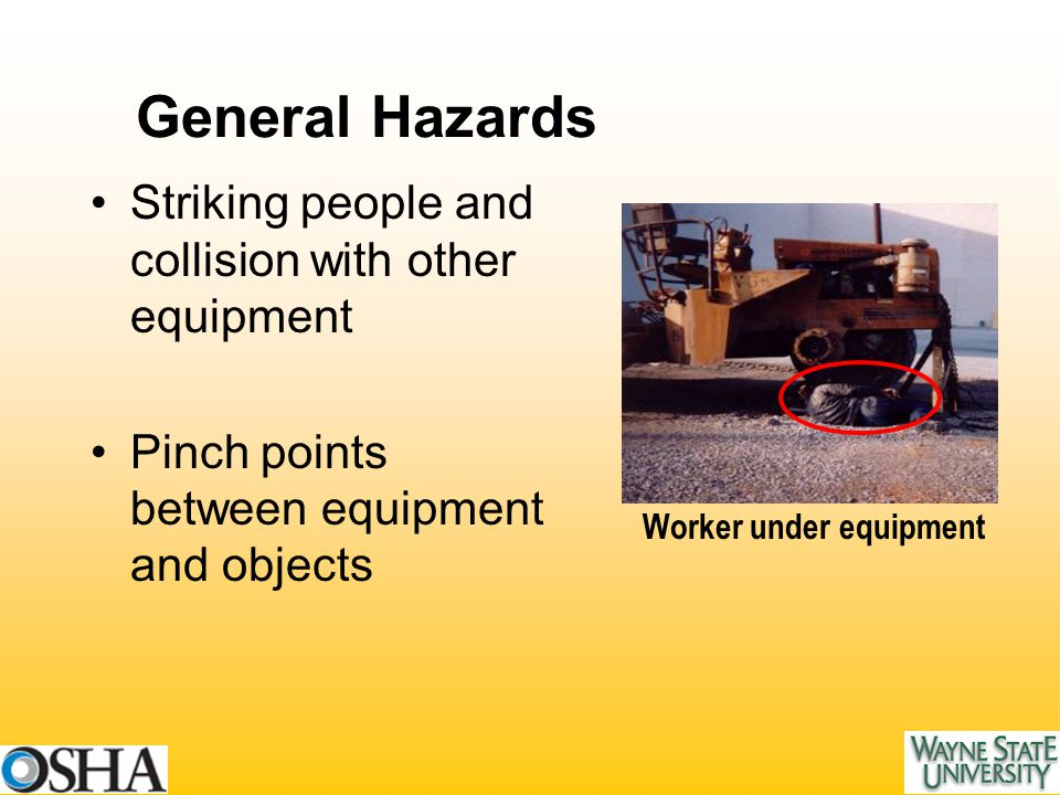 General Hazards Striking people and collision with other equipment Pinch points between equipment and objects Worker under equipment