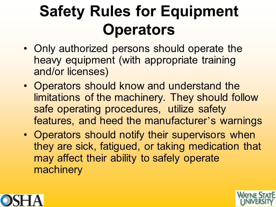 Safety Rules for Equipment Operators Only authorized persons should operate the heavy equipment (with appropriate training and/or licenses) Operators should know and understand the limitations of the machinery.