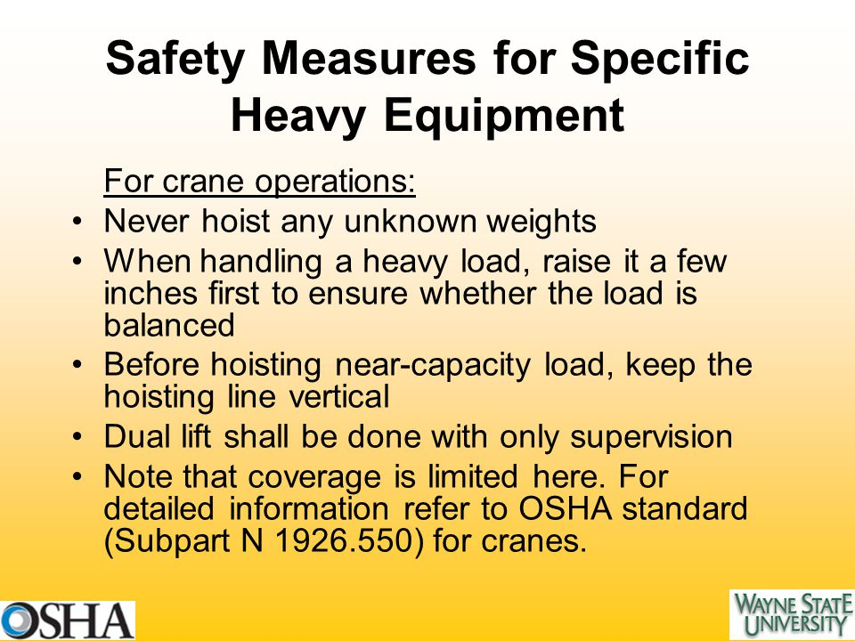 Safety Measures for Specific Heavy Equipment For crane operations: Never hoist any unknown weights When handling a heavy load, raise it a few inches first to ensure whether the load is balanced Before hoisting near-capacity load, keep the hoisting line vertical Dual lift shall be done with only supervision Note that coverage is limited here.