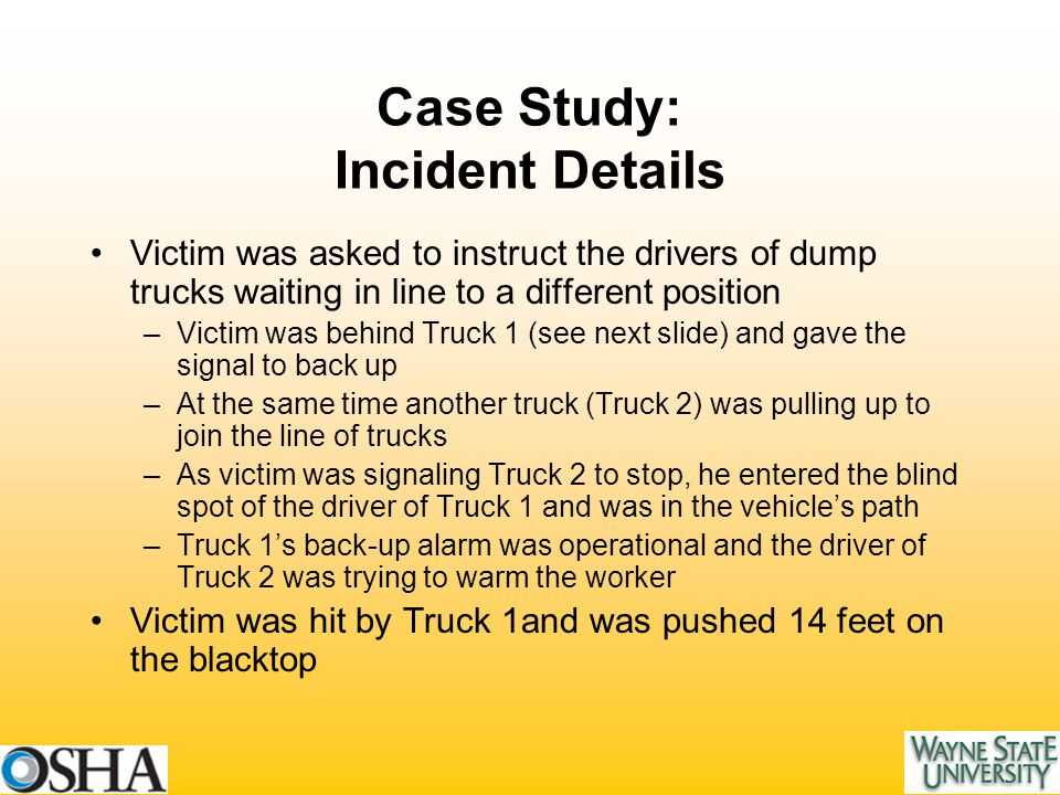 Case Study: Incident Details Victim was asked to instruct the drivers of dump trucks waiting in line to a different position –Victim was behind Truck 1 (see next slide) and gave the signal to back up –At the same time another truck (Truck 2) was pulling up to join the line of trucks –As victim was signaling Truck 2 to stop, he entered the blind spot of the driver of Truck 1 and was in the vehicle's path –Truck 1's back-up alarm was operational and the driver of Truck 2 was trying to warm the worker Victim was hit by Truck 1and was pushed 14 feet on the blacktop