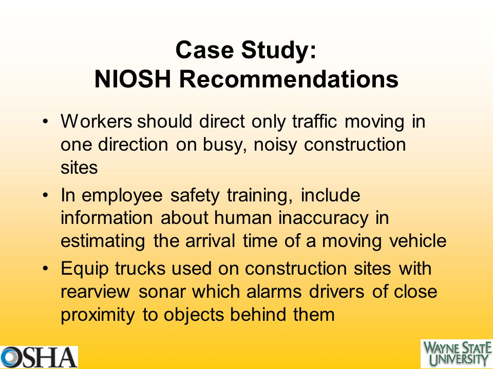Case Study: NIOSH Recommendations Workers should direct only traffic moving in one direction on busy, noisy construction sites In employee safety training, include information about human inaccuracy in estimating the arrival time of a moving vehicle Equip trucks used on construction sites with rearview sonar which alarms drivers of close proximity to objects behind them