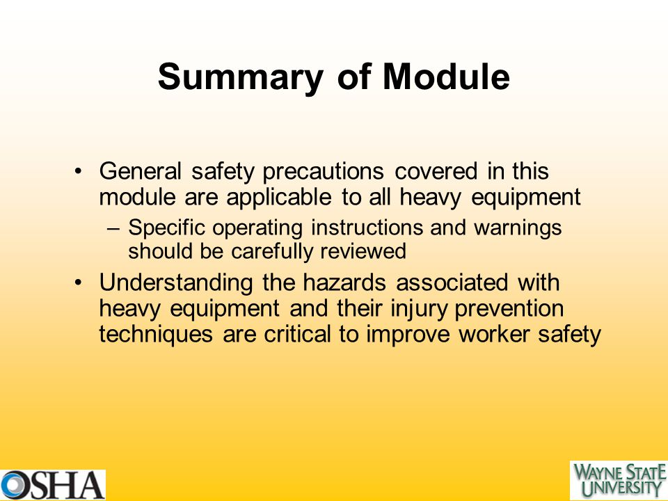 Summary of Module General safety precautions covered in this module are applicable to all heavy equipment –Specific operating instructions and warnings should be carefully reviewed Understanding the hazards associated with heavy equipment and their injury prevention techniques are critical to improve worker safety